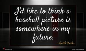 Garth Brooks quote : I'd like to think ...