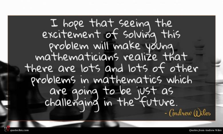 I hope that seeing the excitement of solving this problem will make young mathematicians realize that there are lots and lots of other problems in mathematics which are going to be just as challenging in the future.