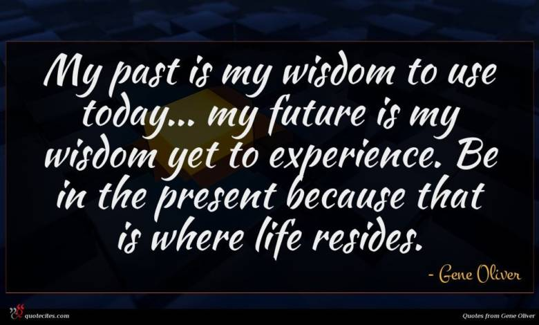 My past is my wisdom to use today... my future is my wisdom yet to experience. Be in the present because that is where life resides.