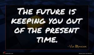 Van Morrison quote : The future is keeping ...