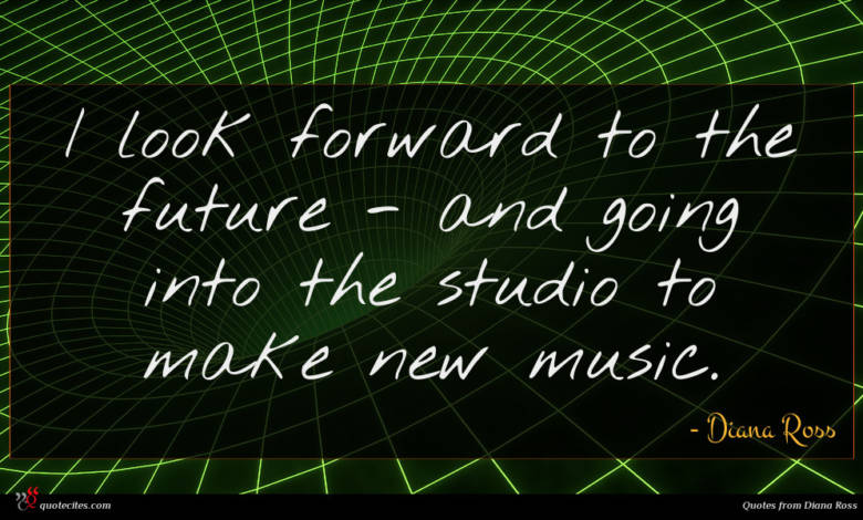 I look forward to the future - and going into the studio to make new music.