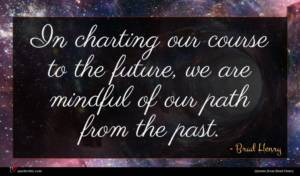 Brad Henry quote : In charting our course ...