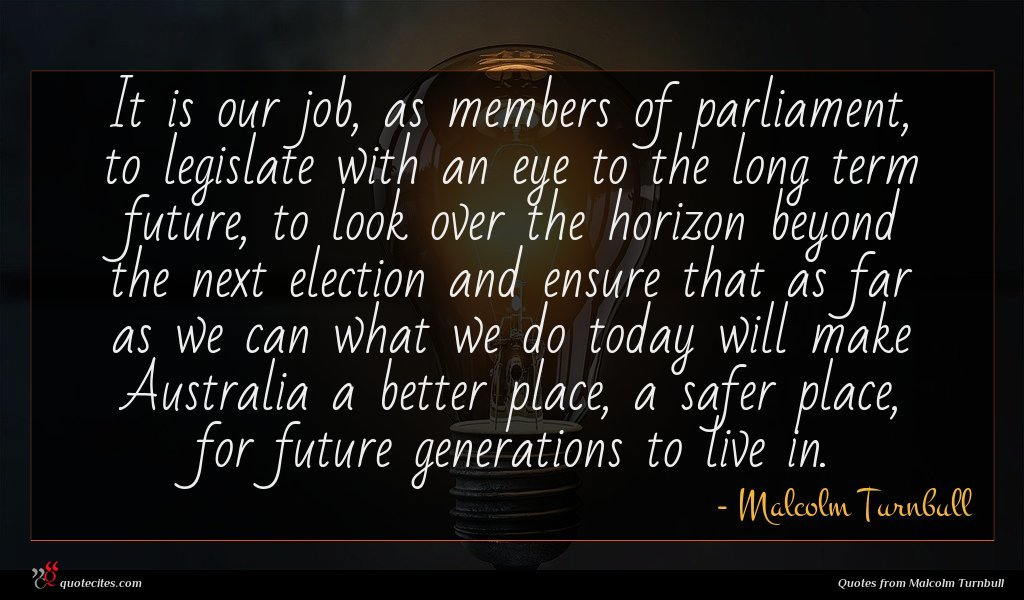 It is our job, as members of parliament, to legislate with an eye to the long term future, to look over the horizon beyond the next election and ensure that as far as we can what we do today will make Australia a better place, a safer place, for future generations to live in.