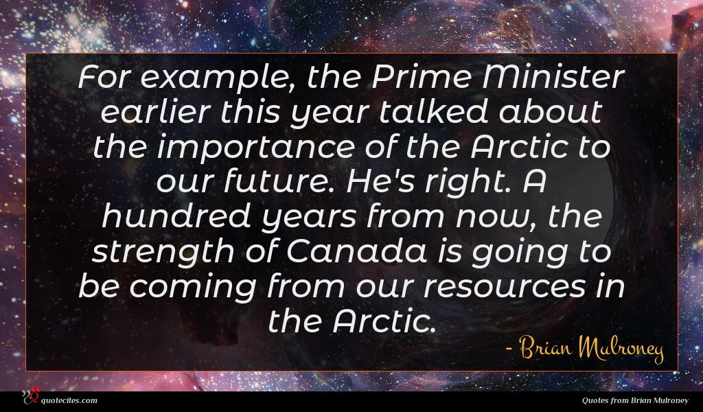 For example, the Prime Minister earlier this year talked about the importance of the Arctic to our future. He's right. A hundred years from now, the strength of Canada is going to be coming from our resources in the Arctic.