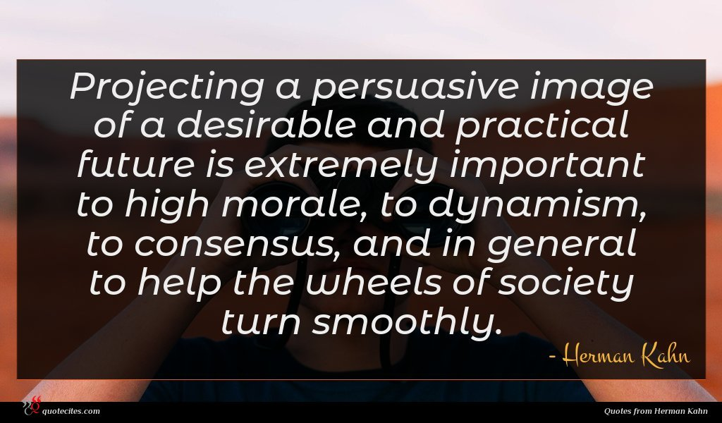 Projecting a persuasive image of a desirable and practical future is extremely important to high morale, to dynamism, to consensus, and in general to help the wheels of society turn smoothly.