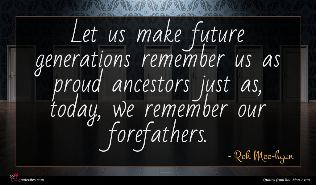 Let us make future generations remember us as proud ancestors just as, today, we remember our forefathers.