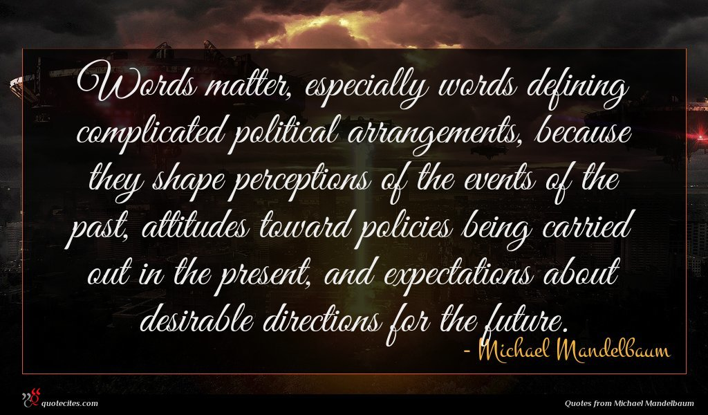 Words matter, especially words defining complicated political arrangements, because they shape perceptions of the events of the past, attitudes toward policies being carried out in the present, and expectations about desirable directions for the future.
