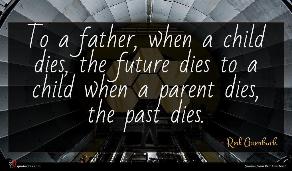 To a father, when a child dies, the future dies to a child when a parent dies, the past dies.