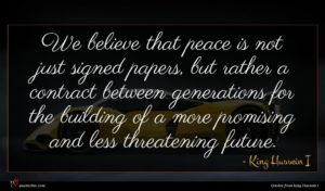 King Hussein I quote : We believe that peace ...