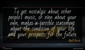 Neil Peart quote : To get nostalgic about ...