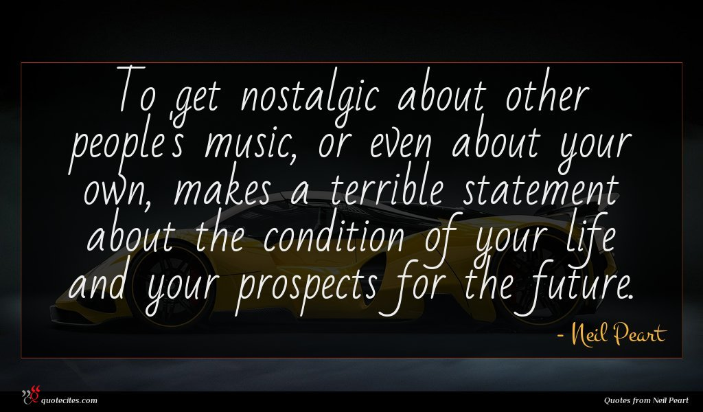 To get nostalgic about other people's music, or even about your own, makes a terrible statement about the condition of your life and your prospects for the future.