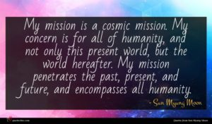 Sun Myung Moon quote : My mission is a ...