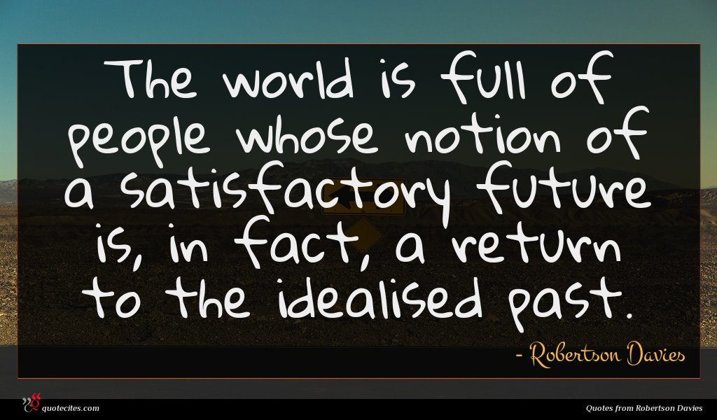 The world is full of people whose notion of a satisfactory future is, in fact, a return to the idealised past.
