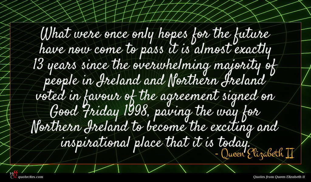 What were once only hopes for the future have now come to pass it is almost exactly 13 years since the overwhelming majority of people in Ireland and Northern Ireland voted in favour of the agreement signed on Good Friday 1998, paving the way for Northern Ireland to become the exciting and inspirational place that it is today.