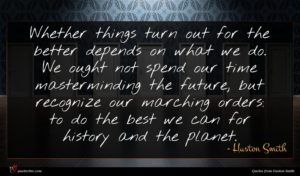 Huston Smith quote : Whether things turn out ...
