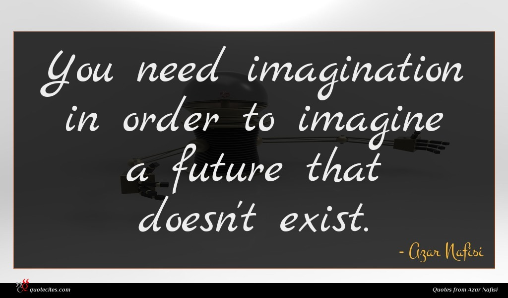 You need imagination in order to imagine a future that doesn't exist.