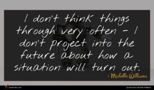 Michelle Williams quote : I don't think things ...
