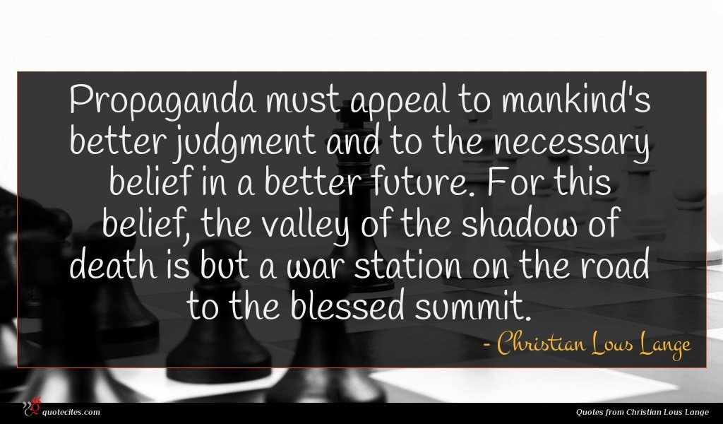 Propaganda must appeal to mankind's better judgment and to the necessary belief in a better future. For this belief, the valley of the shadow of death is but a war station on the road to the blessed summit.