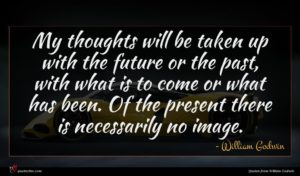 William Godwin quote : My thoughts will be ...