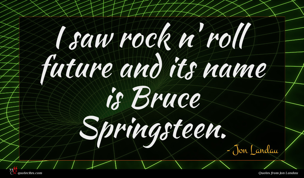 I saw rock n' roll future and its name is Bruce Springsteen.