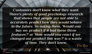 Eric Ries quote : Customers don't know what ...