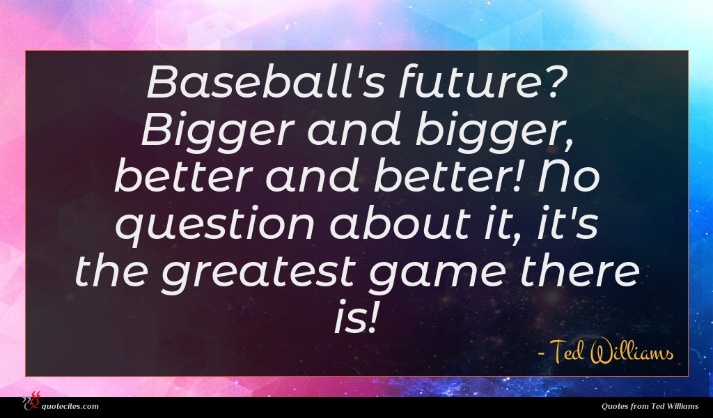 Baseball's future? Bigger and bigger, better and better! No question about it, it's the greatest game there is!