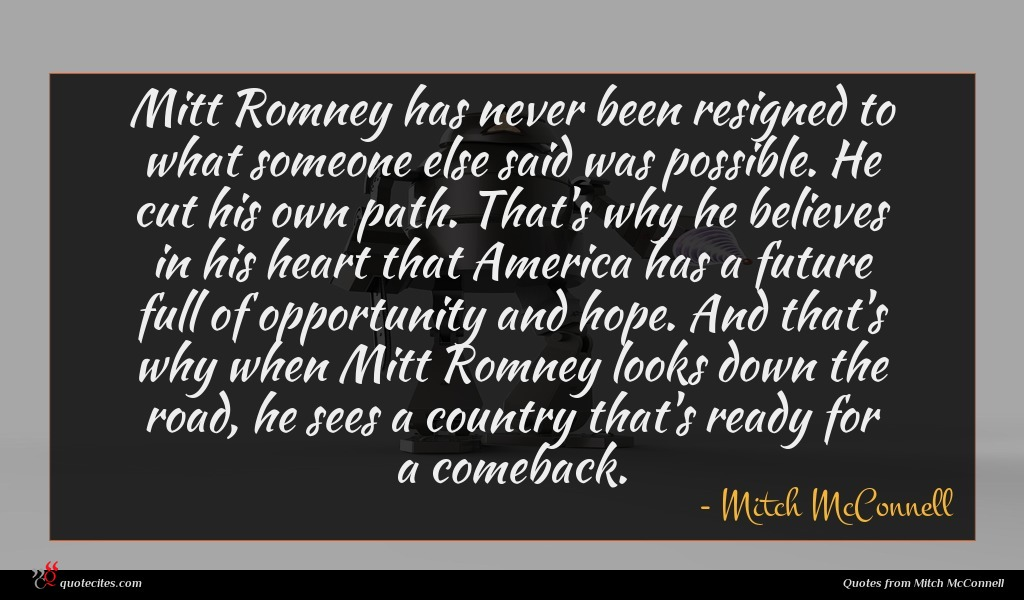 Mitt Romney has never been resigned to what someone else said was possible. He cut his own path. That's why he believes in his heart that America has a future full of opportunity and hope. And that's why when Mitt Romney looks down the road, he sees a country that's ready for a comeback.