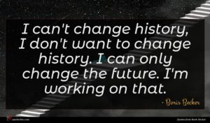 Boris Becker quote : I can't change history ...