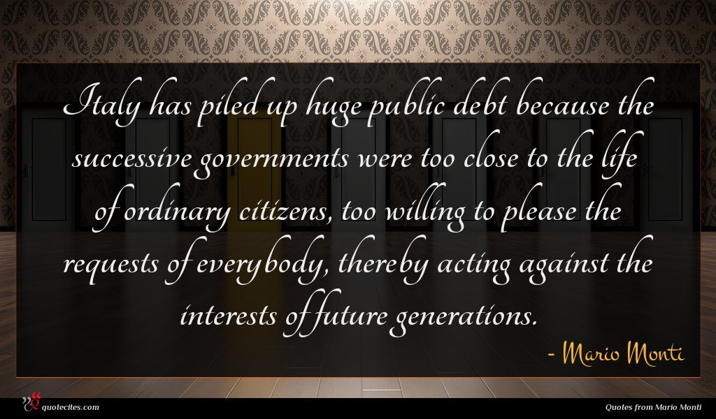 Italy has piled up huge public debt because the successive governments were too close to the life of ordinary citizens, too willing to please the requests of everybody, thereby acting against the interests of future generations.