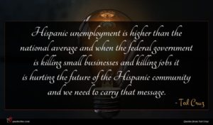 Ted Cruz quote : Hispanic unemployment is higher ...