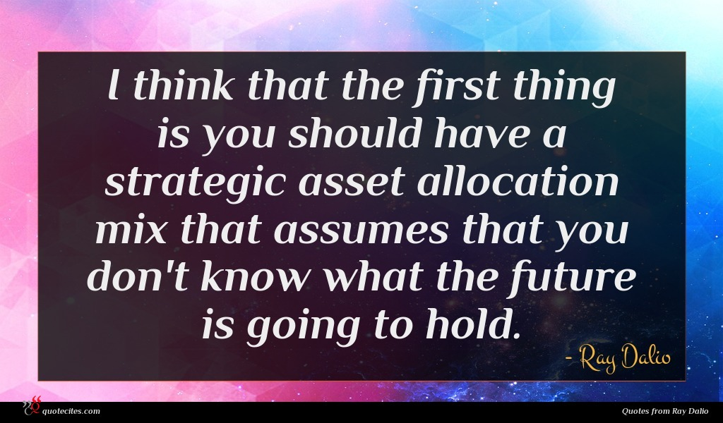 I think that the first thing is you should have a strategic asset allocation mix that assumes that you don't know what the future is going to hold.