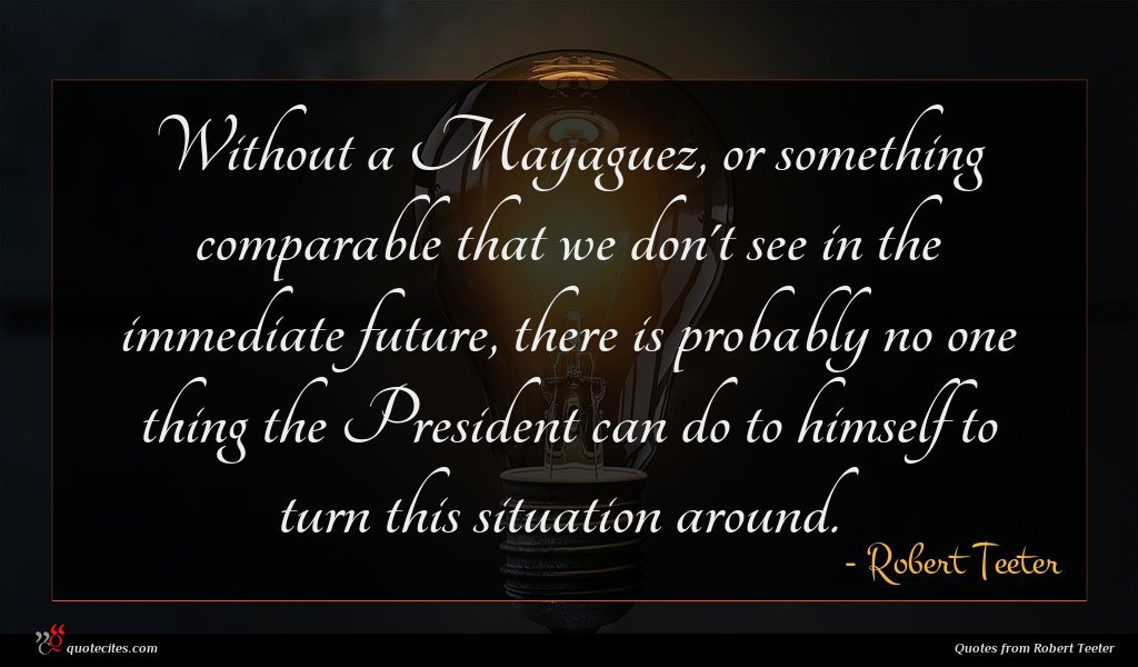 Without a Mayaguez, or something comparable that we don't see in the immediate future, there is probably no one thing the President can do to himself to turn this situation around.