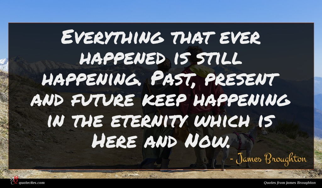 Everything that ever happened is still happening. Past, present and future keep happening in the eternity which is Here and Now.