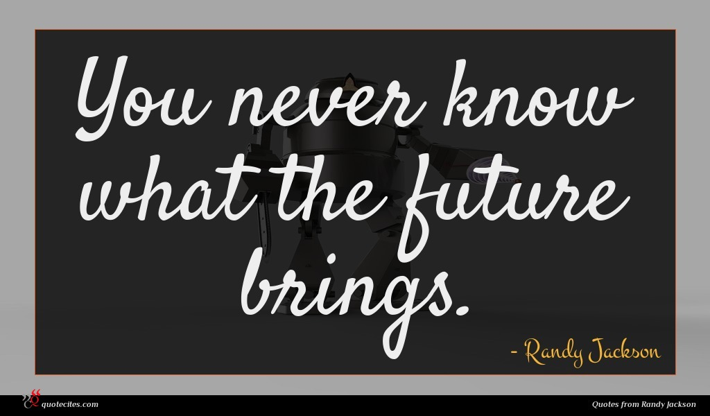You never know what the future brings.