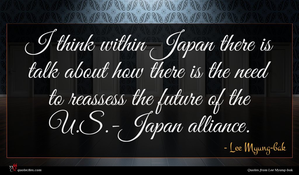 I think within Japan there is talk about how there is the need to reassess the future of the U.S.-Japan alliance.