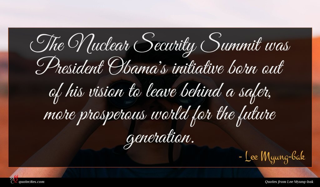 The Nuclear Security Summit was President Obama's initiative born out of his vision to leave behind a safer, more prosperous world for the future generation.