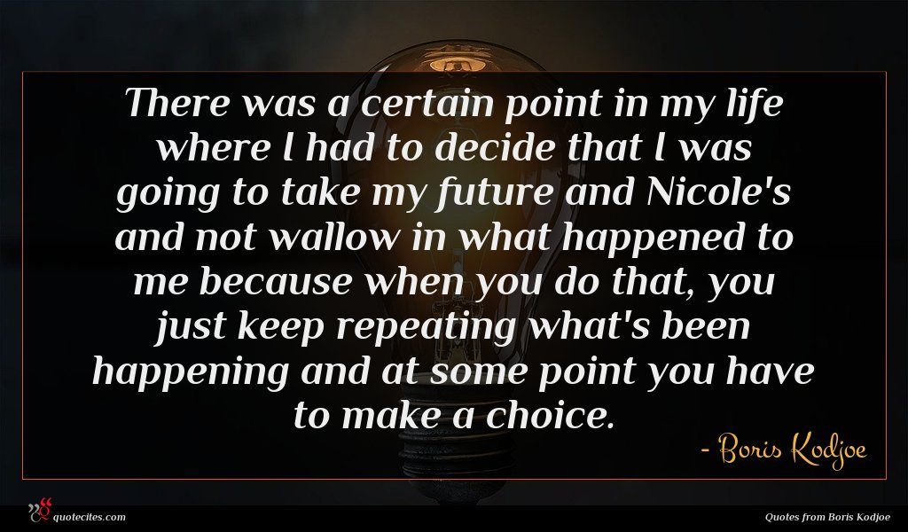 There was a certain point in my life where I had to decide that I was going to take my future and Nicole's and not wallow in what happened to me because when you do that, you just keep repeating what's been happening and at some point you have to make a choice.