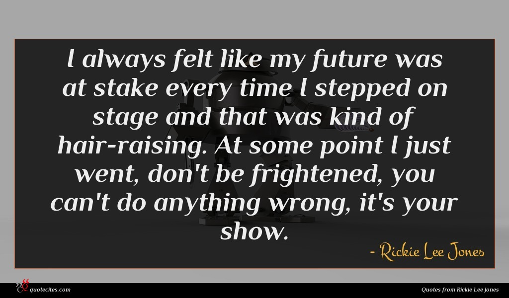 I always felt like my future was at stake every time I stepped on stage and that was kind of hair-raising. At some point I just went, don't be frightened, you can't do anything wrong, it's your show.