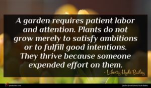 Liberty Hyde Bailey quote : A garden requires patient ...