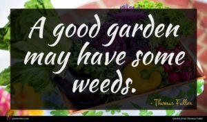 Thomas Fuller quote : A good garden may ...