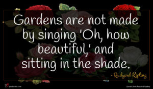 Rudyard Kipling quote : Gardens are not made ...