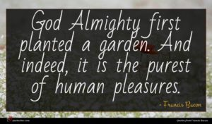 Francis Bacon quote : God Almighty first planted ...