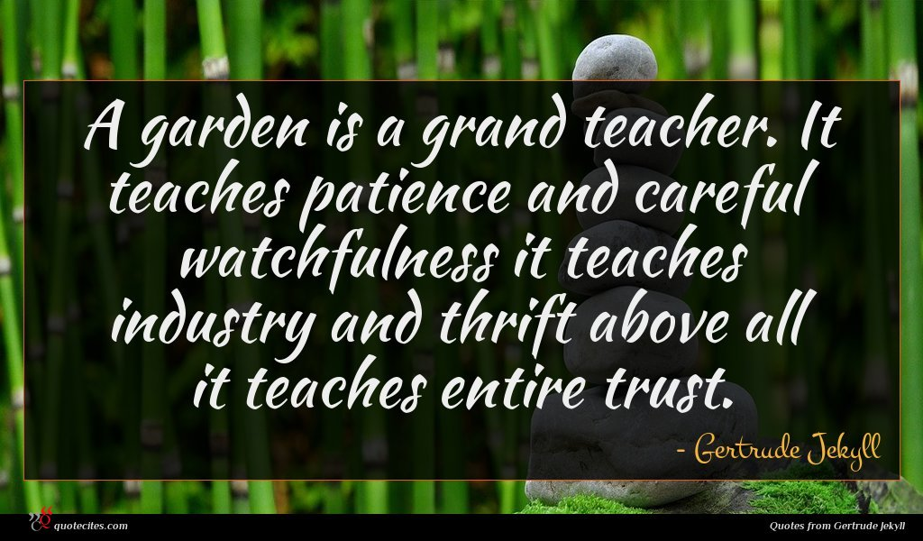 A garden is a grand teacher. It teaches patience and careful watchfulness it teaches industry and thrift above all it teaches entire trust.