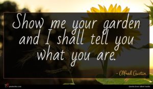 Alfred Austin quote : Show me your garden ...