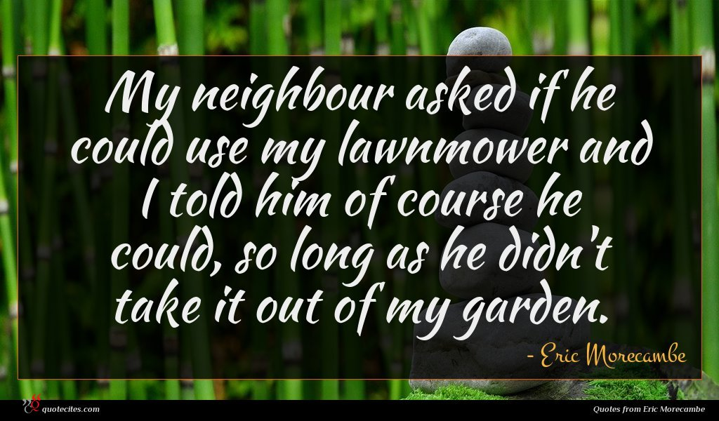 My neighbour asked if he could use my lawnmower and I told him of course he could, so long as he didn't take it out of my garden.