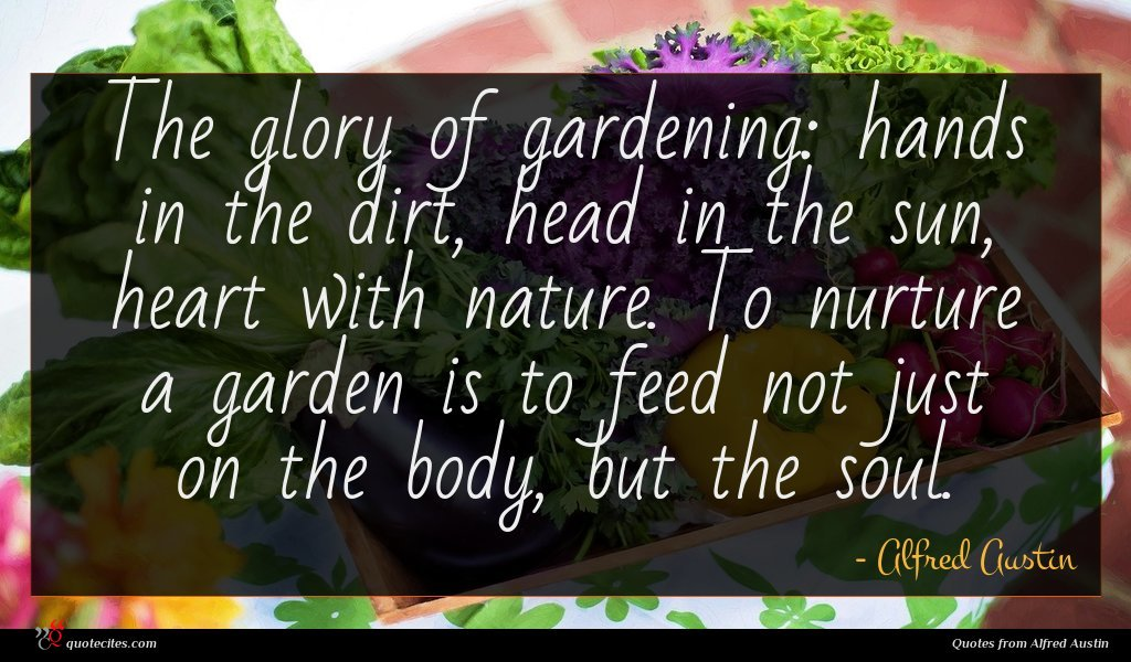 The glory of gardening: hands in the dirt, head in the sun, heart with nature. To nurture a garden is to feed not just on the body, but the soul.