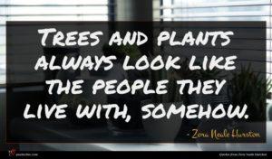Zora Neale Hurston quote : Trees and plants always ...