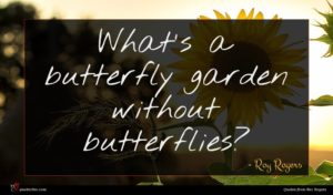 Roy Rogers quote : What's a butterfly garden ...