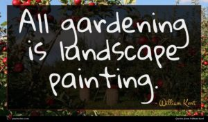 William Kent quote : All gardening is landscape ...