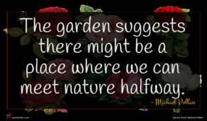 Michael Pollan quote : The garden suggests there ...